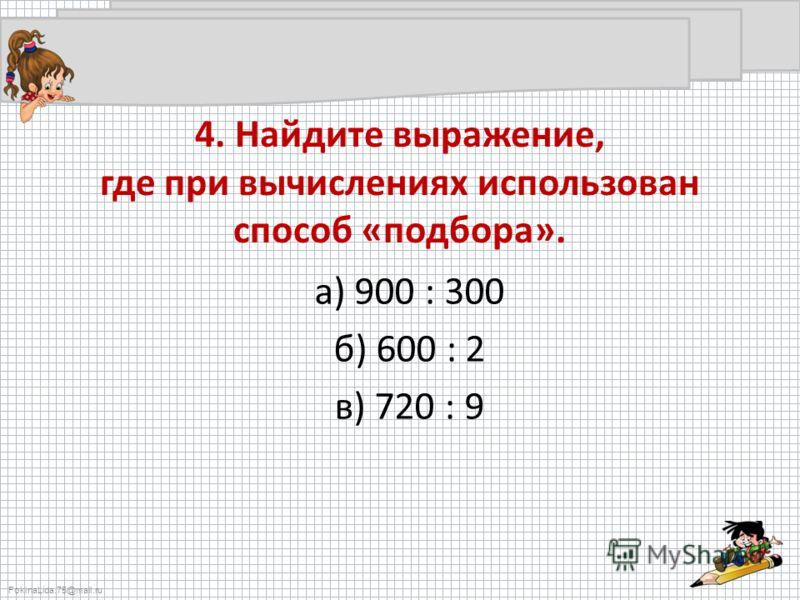 FokinaLida.75@mail.ru 4. Найдите выражение, где при вычислениях использован способ «подбора». а) 900 : 300 б) 600 : 2 в) 720 : 9