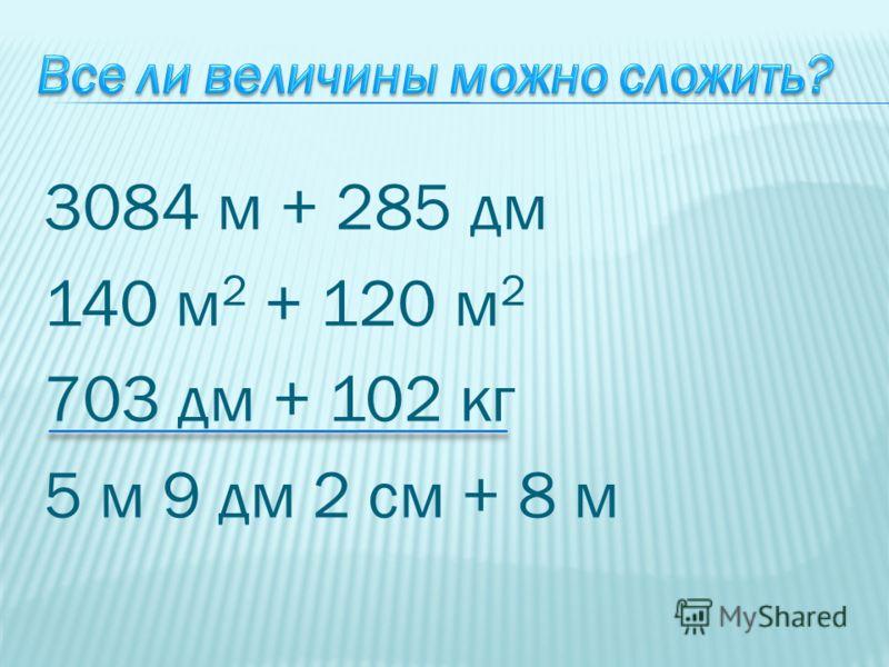 3084 м + 285 дм 140 м 2 + 120 м 2 703 дм + 102 кг 5 м 9 дм 2 см + 8 м