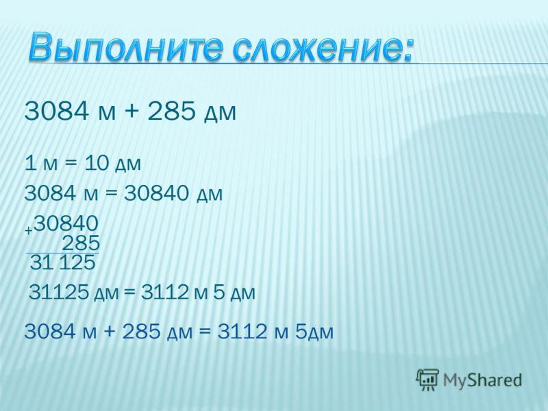 3084 м + 285 дм 1 м = 10 дм 3084 м = 30840 дм + 30840 285 31 125 31125 дм = 3112 м 5 дм 3084 м + 285 дм = 3112 м 5дм