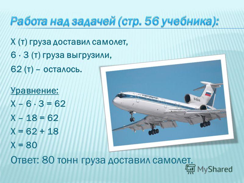 Х (т) груза доставил самолет, 6 · 3 (т) груза выгрузили, 62 (т) – осталось. Уравнение: Х – 6 · 3 = 62 Х – 18 = 62 Х = 62 + 18 Х = 80 Ответ: 80 тонн груза доставил самолет.