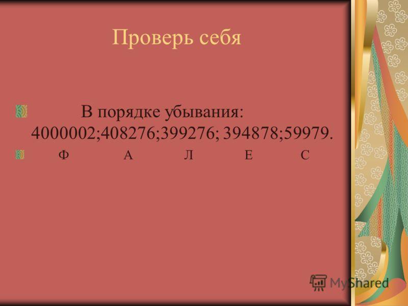 Проверь себя В порядке убывания: 4000002;408276;399276; 394878;59979. Ф А Л Е С