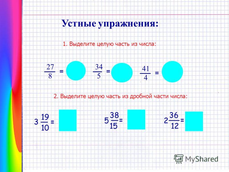 Устные упражнения: 1. Выделите целую часть из числа: 8 27 = 3 3 8 34 5 = 6 4 5 41 4 10 1 4 = 2. Выделите целую часть из дробной части числа: 15 3 19 10 = 5 38 = 2 36 12 = 4 9 10 7 8 15 5