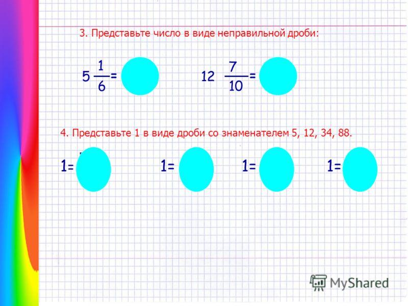 4. Представьте 1 в виде дроби со знаменателем 5, 12, 34, 88. 1=1= 5 5 1= 12 1= 34 1= 88 3. Представьте число в виде неправильной дроби: 1 5 6 = 12 7 10 = 31 6 127 10