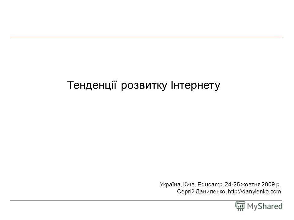 Тенденції розвитку Інтернету Україна, Київ, Educamp, 24-25 жовтня 2009 р. Сергій Даниленко, http://danylenko.com