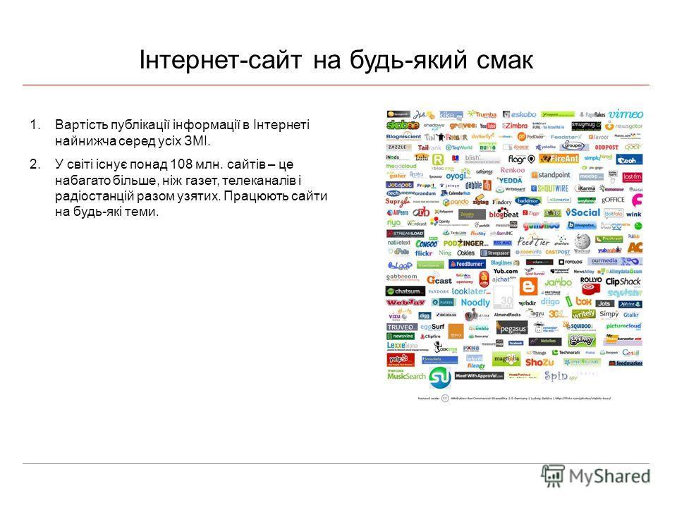 Інтернет-сайт на будь-який смак 1.Вартість публікації інформації в Інтернеті найнижча серед усіх ЗМІ. 2.У світі існує понад 108 млн. сайтів – це набагато більше, ніж газет, телеканалів і радіостанцій разом узятих. Працюють сайти на будь-які теми.