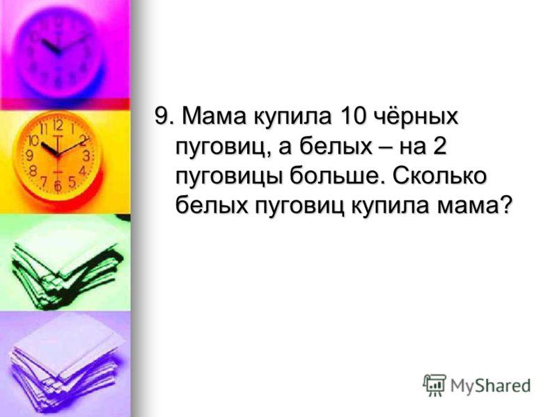 9. Мама купила 10 чёрных пуговиц, а белых – на 2 пуговицы больше. Сколько белых пуговиц купила мама?