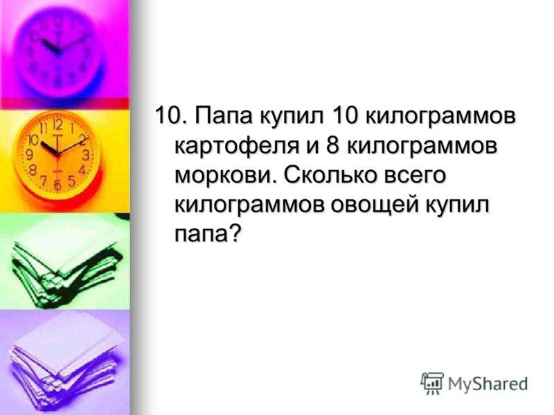 10. Папа купил 10 килограммов картофеля и 8 килограммов моркови. Сколько всего килограммов овощей купил папа?