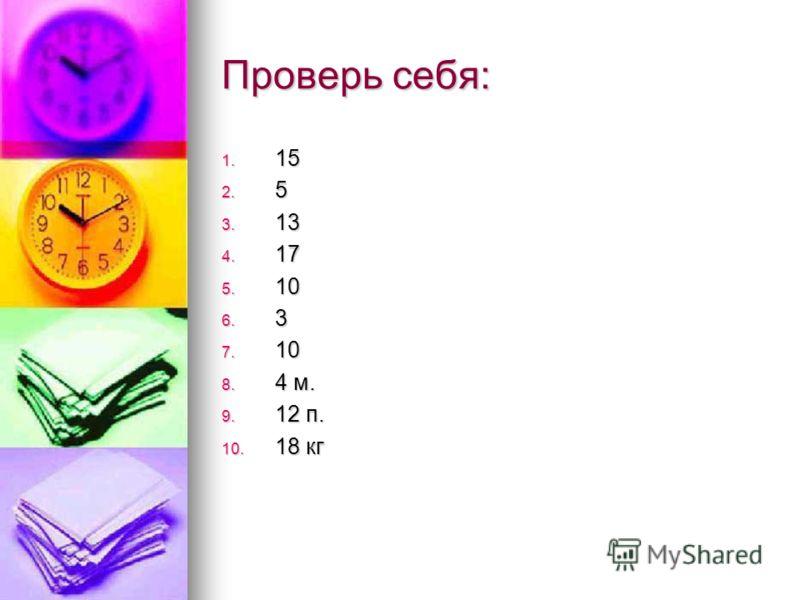 Проверь себя: 1. 15 2. 5 3. 13 4. 17 5. 10 6. 3 7. 10 8. 4 м. 9. 12 п. 10. 18 кг