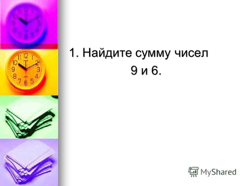 1. Найдите сумму чисел 9 и 6. 9 и 6.