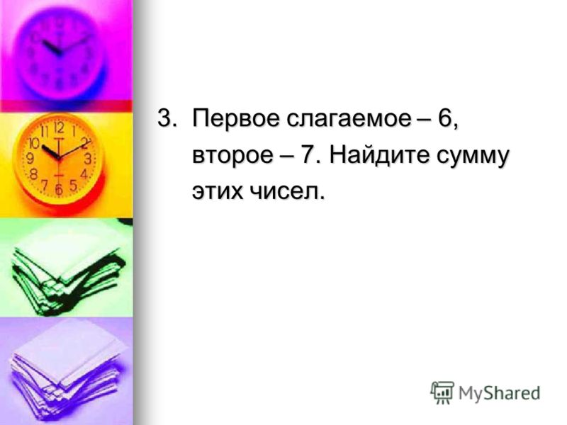 3. Первое слагаемое – 6, второе – 7. Найдите сумму второе – 7. Найдите сумму этих чисел. этих чисел.