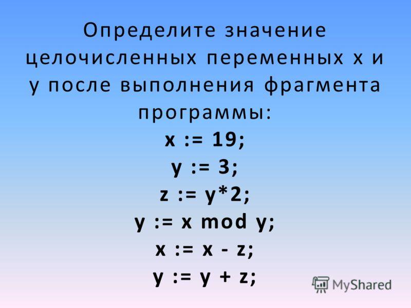 Определите значение целочисленных переменных x и y после выполнения фрагмента программы: х := 19; у := 3; z := у*2; у := х mod у; х := х - z; у := у + z;