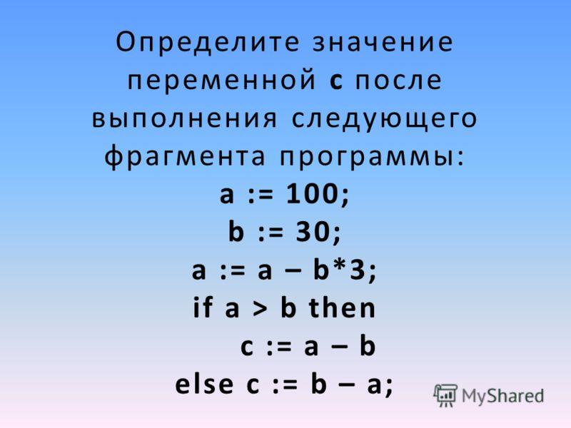 Определите значение переменной c после выполнения следующего фрагмента программы: a := 100; b := 30; a := a – b*3; if a > b then c := a – b else c := b – a;