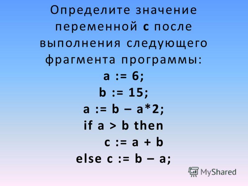 Определите значение переменной c после выполнения следующего фрагмента программы: a := 6; b := 15; a := b – a*2; if a > b then c := a + b else c := b – a;