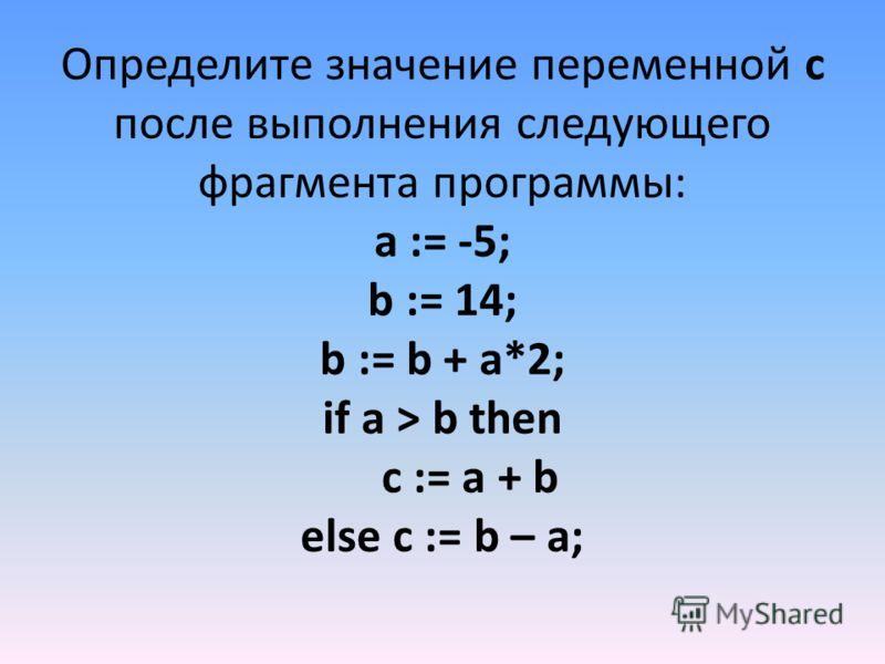 Определите значение переменной c после выполнения следующего фрагмента программы: a := -5; b := 14; b := b + a*2; if a > b then c := a + b else c := b – a;