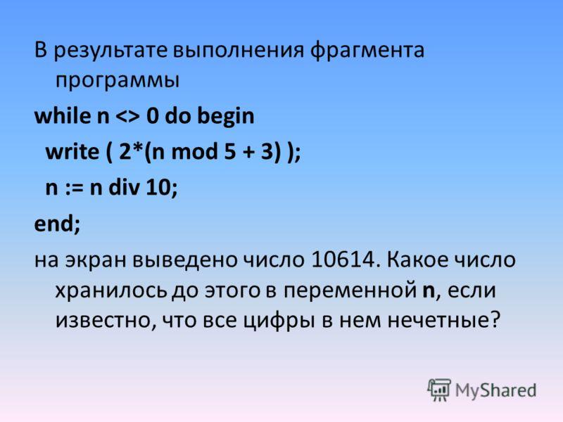 В результате выполнения фрагмента программы while n  0 do begin write ( 2*(n mod 5 + 3) ); n := n div 10; end; на экран выведено число 10614. Какое число хранилось до этого в переменной n, если известно, что все цифры в нем нечетные?