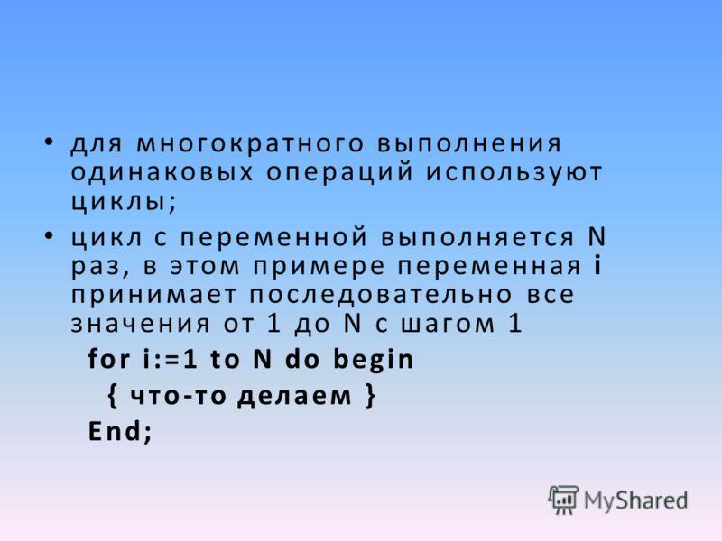 для многократного выполнения одинаковых операций используют циклы; цикл с переменной выполняется N раз, в этом примере переменная i принимает последовательно все значения от 1 до N с шагом 1 for i:=1 to N do begin { что-то делаем } End;