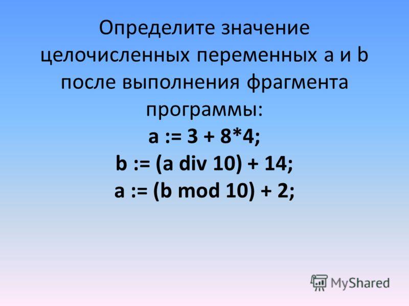 Определите значение целочисленных переменных a и b после выполнения фрагмента программы: a := 3 + 8*4; b := (a div 10) + 14; a := (b mod 10) + 2;
