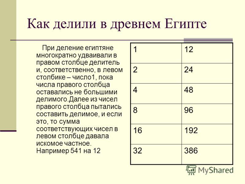 Как делили в древнем Египте При деление египтяне многократно удваивали в правом столбце делитель и, соответственно, в левом столбике – число1, пока числа правого столбца оставались не большими делимого.Далее из чисел правого столбца пытались составит