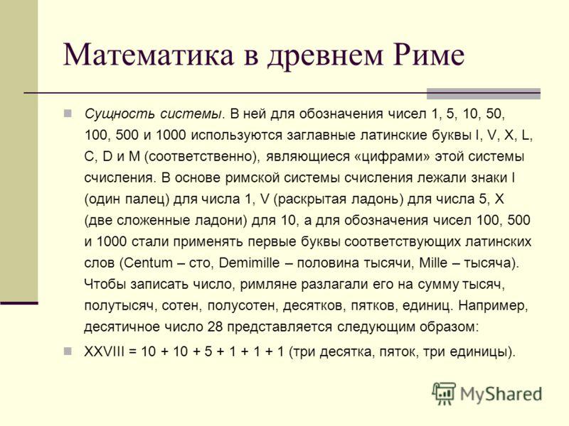 Математика в древнем Риме Сущность системы. В ней для обозначения чисел 1, 5, 10, 50, 100, 500 и 1000 используются заглавные латинские буквы I, V, X, L, C, D и M (соответственно), являющиеся «цифрами» этой системы счисления. В основе римской системы