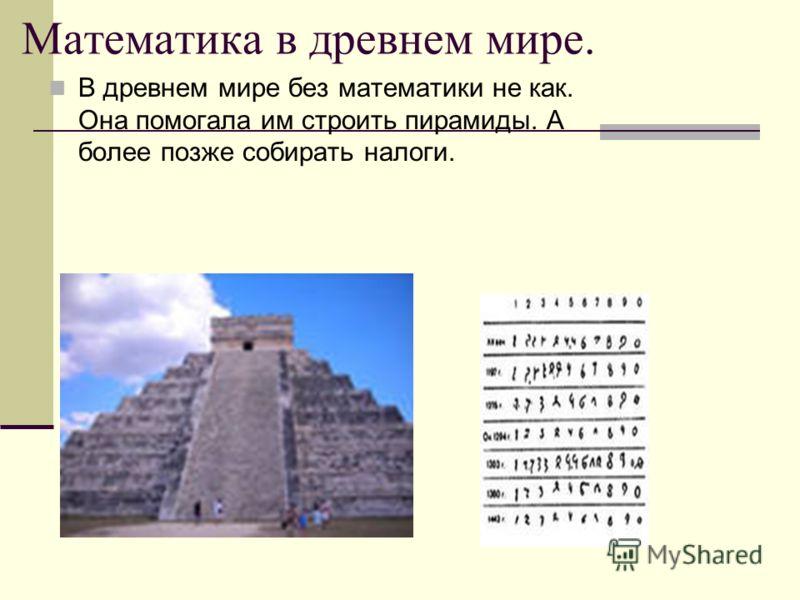 Математика в древнем мире. В древнем мире без математики не как. Она помогала им строить пирамиды. А более позже собирать налоги.