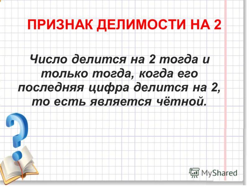ПРИЗНАК ДЕЛИМОСТИ НА 2 Число делится на 2 тогда и только тогда, когда его последняя цифра делится на 2, то есть является чётной.