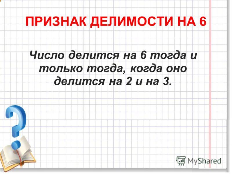 ПРИЗНАК ДЕЛИМОСТИ НА 6 Число делится на 6 тогда и только тогда, когда оно делится на 2 и на 3.
