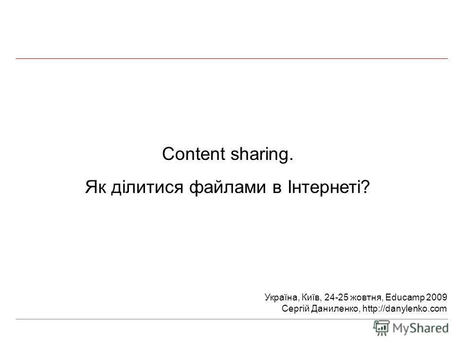 Content sharing. Як ділитися файлами в Інтернеті? Україна, Київ, 24-25 жовтня, Educamp 2009 Сергій Даниленко, http://danylenko.com