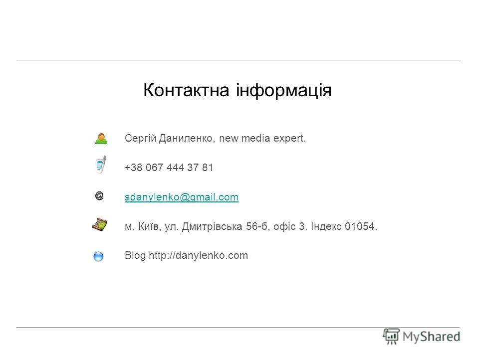Контактна інформація Сергій Даниленко, new media expert. +38 067 444 37 81 sdanylenko@gmail.com м. Київ, ул. Дмитрівська 56-б, офіс 3. Індекс 01054. Blog http://danylenko.com