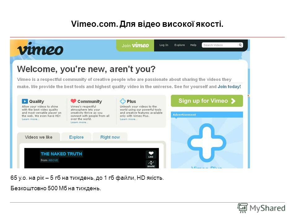 Vimeo.com. Для відео високої якості. 65 у.о. на рік – 5 гб на тиждень, до 1 гб файли, HD якість. Безкоштовно 500 Мб на тиждень.