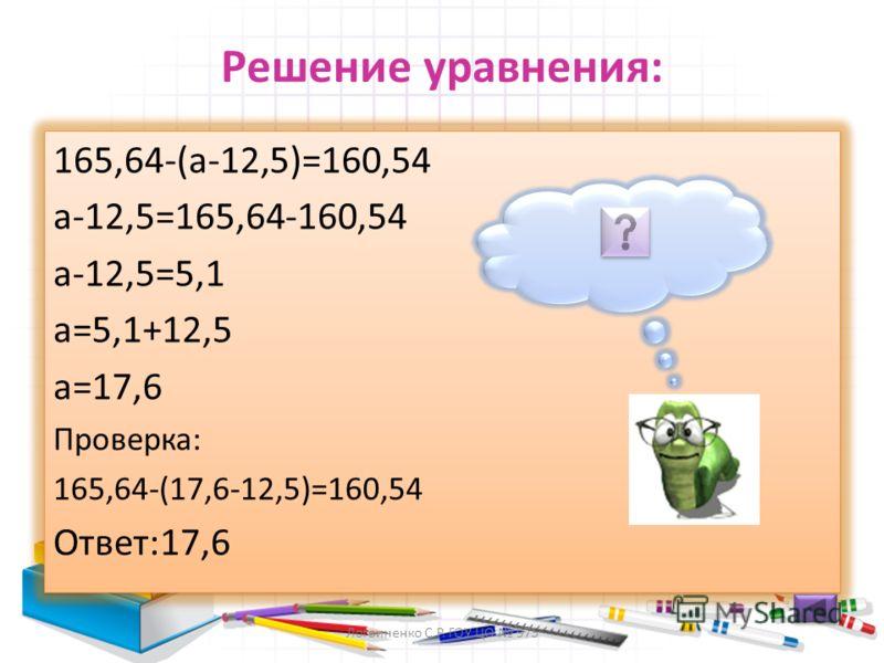 Что неизвестно в уравнение? 165,64-(a-12,5) =160,54 Неизвестно вычитаемое a-12,5=5,1 Неизвестно уменьшаемое 165,64-(a-12,5) =160,54 Неизвестно вычитаемое a-12,5=5,1 Неизвестно уменьшаемое Логвиненко С.Р. ГОУ ЦО 975