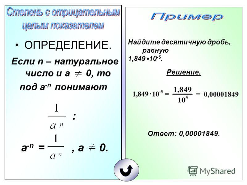 ОПРЕДЕЛЕНИЕ. Если n – натуральное число и а 0, то под а -n понимают : а -n =, а 0. Найдите десятичную дробь, равную 1,849 10 -5. Решение. Ответ: 0,00001849.