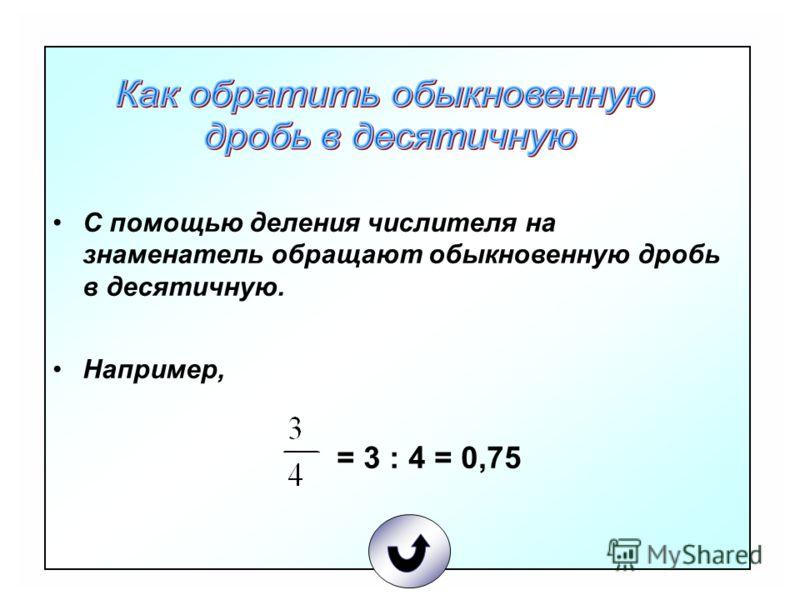 С помощью деления числителя на знаменатель обращают обыкновенную дробь в десятичную. Например, = 3 : 4 = 0,75