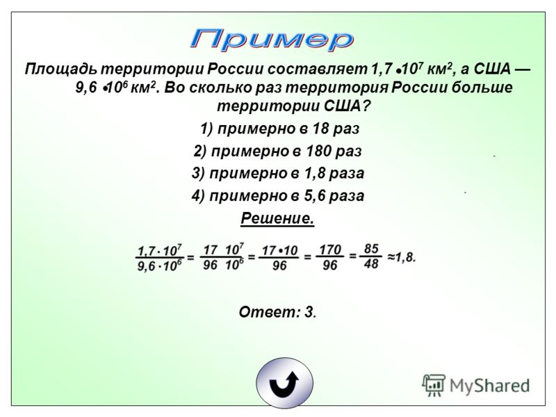Площадь территории России составляет 1,7 10 7 км 2, а США 9,6 10 6 км 2. Во сколько раз территория России больше территории США? 1) примерно в 18 раз 2) примерно в 180 раз 3) примерно в 1,8 раза 4) примерно в 5,6 раза Решение. Ответ: 3.