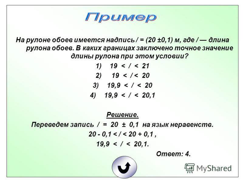 На рулоне обоев имеется надпись / = (20 ±0,1) м, где / длина рулона обоев. В каких границах заключено точное значение длины рулона при этом условии? 1)19 < / < 21 2) 19 < / < 20 3)19,9 < / < 20 4)19,9 < / < 20,1 Решение. Переведем запись / = 20 ± 0,1