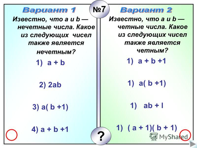 Известно, что а и b четные числа. Какое из следующих чисел также является четным? 1)а + b +1 1)а( b +1) 1) ab + l 1)( a + 1)( b + 1) Известно, что а и b нечетные числа. Какое из следующих чисел также является нечетным? 1)a + b 2) 2ab 3) а( b +1) 4) а