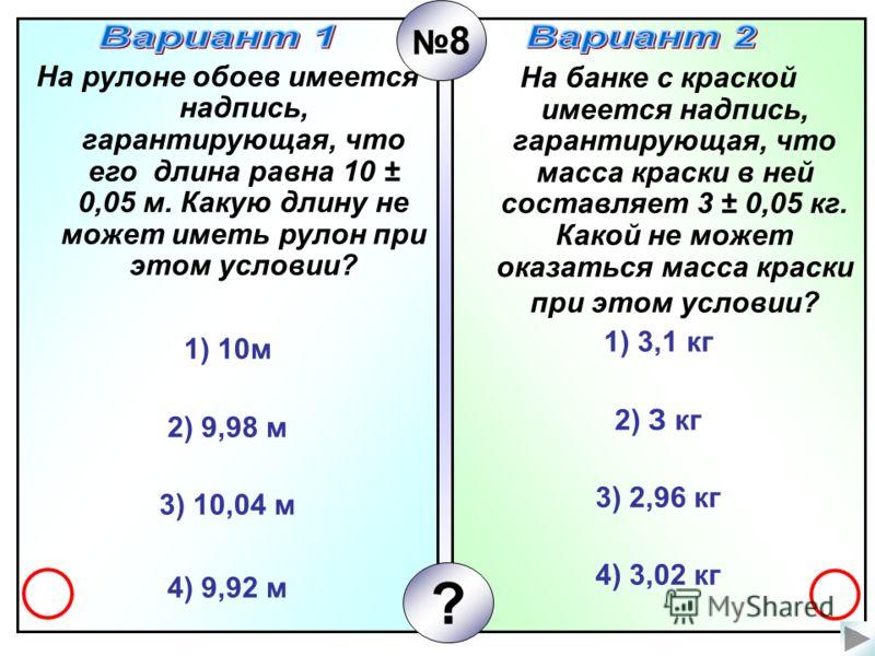 На рулоне обоев имеется надпись, гарантирующая, что его длина равна 10 ± 0,05 м. Какую длину не может иметь рулон при этом условии? 1) 10м 2) 9,98 м 3) 10,04 м 4) 9,92 м На банке с краской имеется надпись, гарантирующая, что масса краски в ней состав