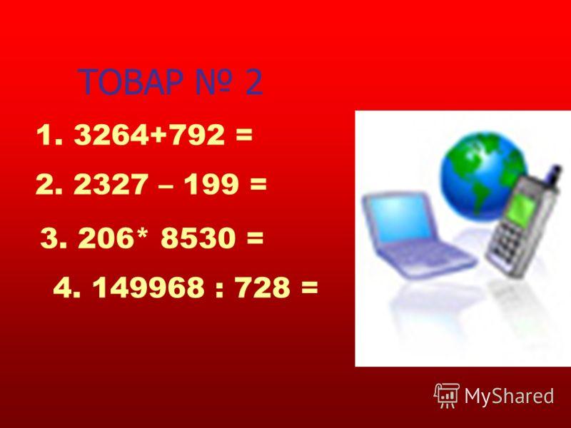 ТОВАР 2 1. 3264+792 = 2. 2327 – 199 = 3. 206* 8530 = 4. 149968 : 728 =