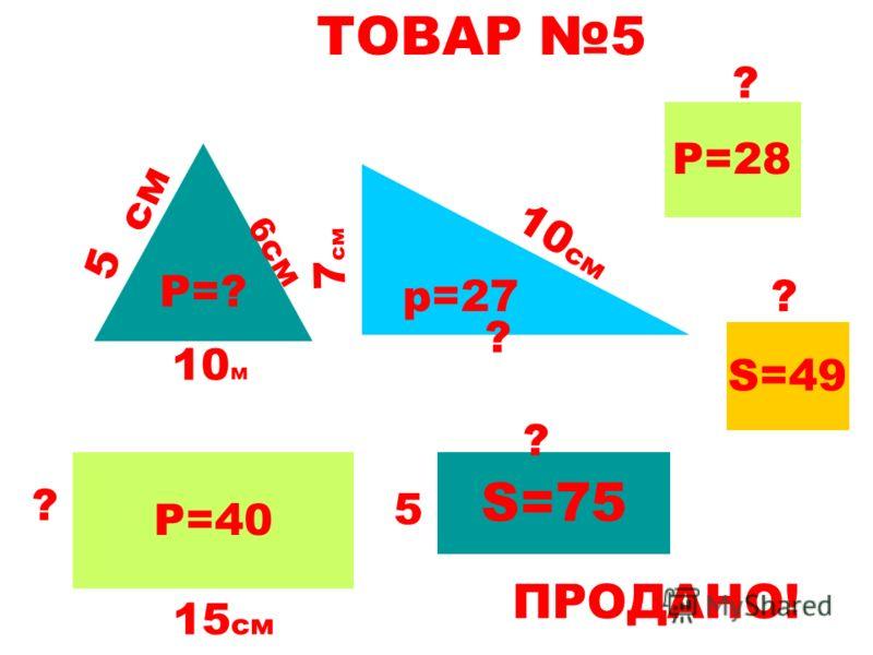 ТОВАР 5 Р=? 5 10 м 6см р=27 10 см ? 7 см Р=40 15 см ? S=75 5 см ? Р=28 ? S=49 ? ПРОДАНО!