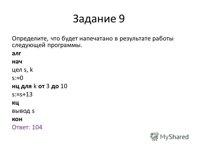 Задание 9 Определите, что будет напечатано в результате работы следующей программы. алг нач цел s, k s:=0 нц для k от 3 до 10 s:=s+13 кц вывод s кон Ответ: 104