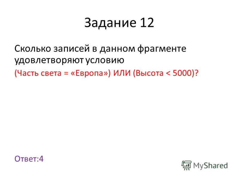 Задание 12 Сколько записей в данном фрагменте удовлетворяют условию (Часть света = «Европа») ИЛИ (Высота < 5000)? Ответ:4