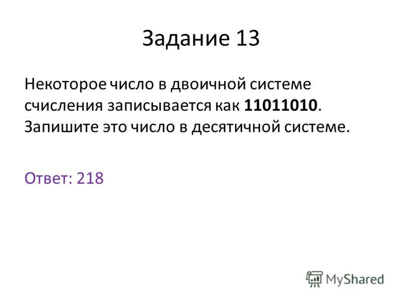 Задание 13 Некоторое число в двоичной системе счисления записывается как 11011010. Запишите это число в десятичной системе. Ответ: 218