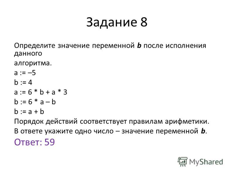 Задание 8 Определите значение переменной b после исполнения данного алгоритма. a := –5 b := 4 a := 6 * b + a * 3 b := 6 * a – b b := a + b Порядок действий соответствует правилам арифметики. В ответе укажите одно число – значение переменной b. Ответ: