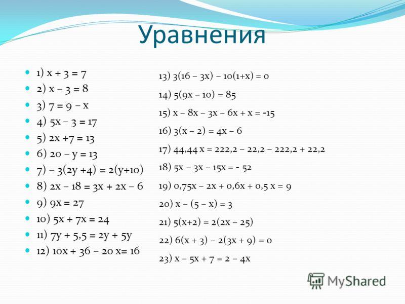 Уравнения 1) x + 3 = 7 2) x – 3 = 8 3) 7 = 9 – x 4) 5x – 3 = 17 5) 2x +7 = 13 6) 20 – y = 13 7) – 3(2y +4) = 2(y+10) 8) 2x – 18 = 3x + 2x – 6 9) 9x = 27 10) 5x + 7x = 24 11) 7y + 5,5 = 2y + 5y 12) 10x + 36 – 20 x= 16 13) 3(16 – 3x) – 10(1+x) = 0 14)