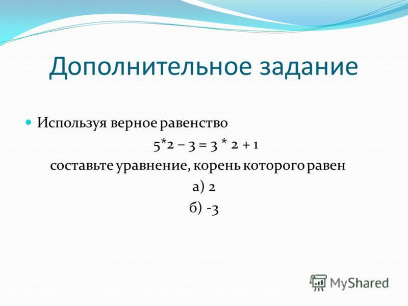 Дополнительное задание Используя верное равенство 5*2 – 3 = 3 * 2 + 1 составьте уравнение, корень которого равен а) 2 б) -3