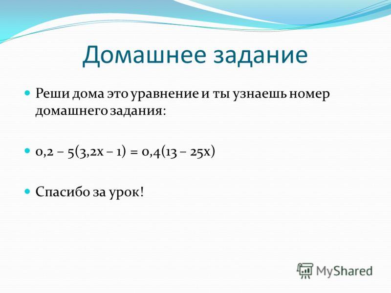 Домашнее задание Реши дома это уравнение и ты узнаешь номер домашнего задания: 0,2 – 5(3,2х – 1) = 0,4(13 – 25х) Спасибо за урок!