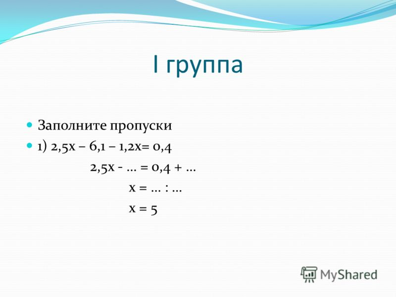 I группа Заполните пропуски 1) 2,5х – 6,1 – 1,2х= 0,4 2,5х - … = 0,4 + … х = … : … х = 5