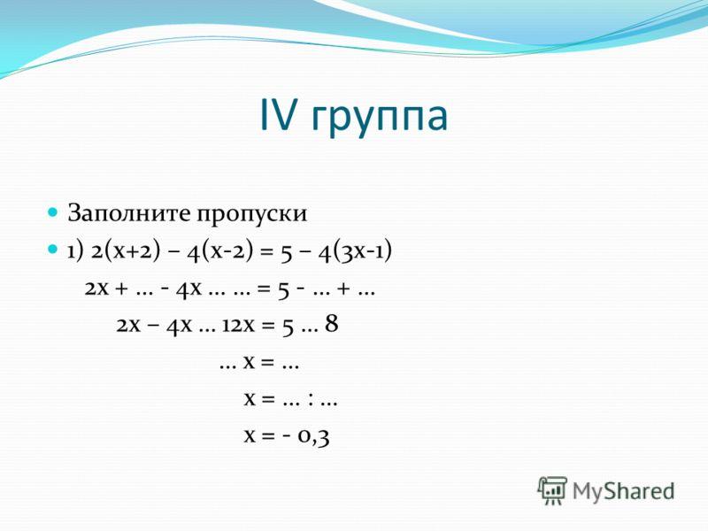 IV группа Заполните пропуски 1) 2(x+2) – 4(x-2) = 5 – 4(3x-1) 2x + … - 4x … … = 5 - … + … 2x – 4x … 12x = 5 … 8 … x = … x = … : … x = - 0,3