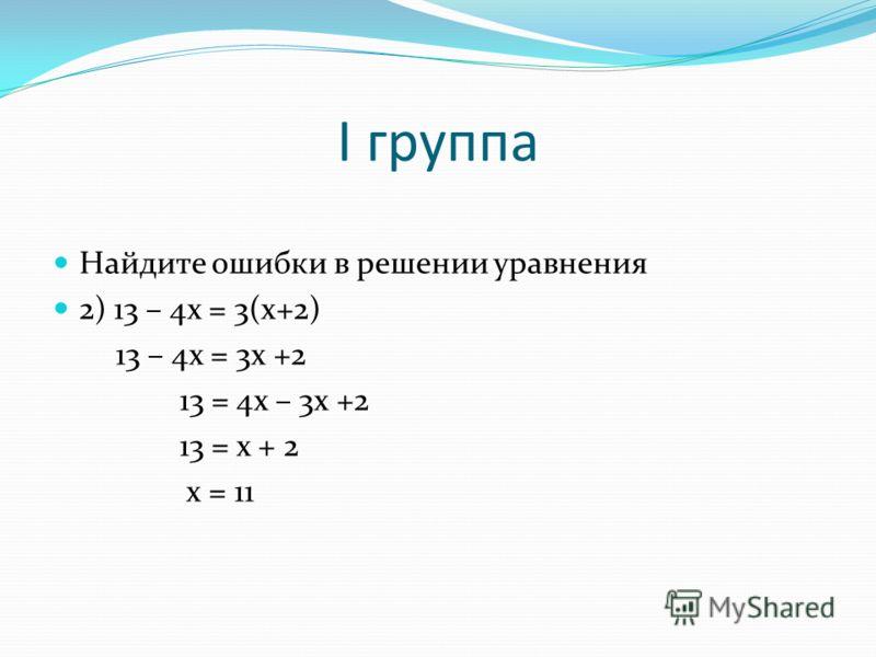 I группа Найдите ошибки в решении уравнения 2) 13 – 4x = 3(x+2) 13 – 4x = 3x +2 13 = 4x – 3x +2 13 = x + 2 x = 11