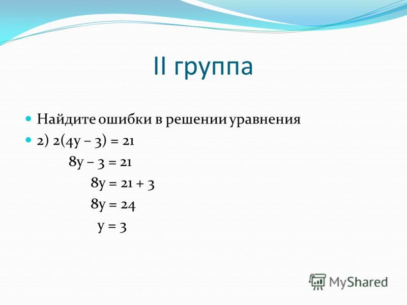 II группа Найдите ошибки в решении уравнения 2) 2(4y – 3) = 21 8y – 3 = 21 8y = 21 + 3 8y = 24 y = 3
