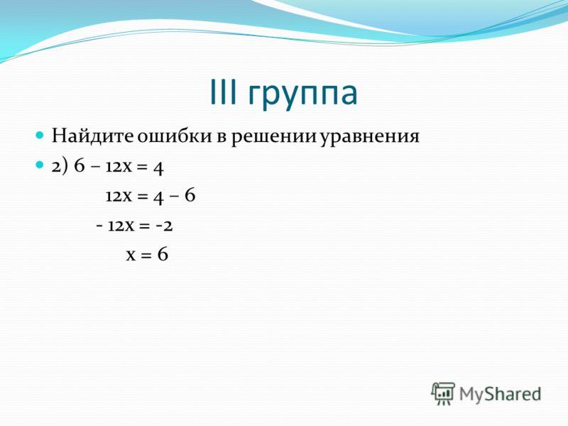 III группа Найдите ошибки в решении уравнения 2) 6 – 12x = 4 12x = 4 – 6 - 12x = -2 x = 6
